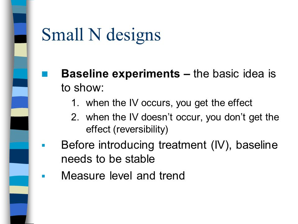 Small N designs Baseline experiments – the basic idea is to show: