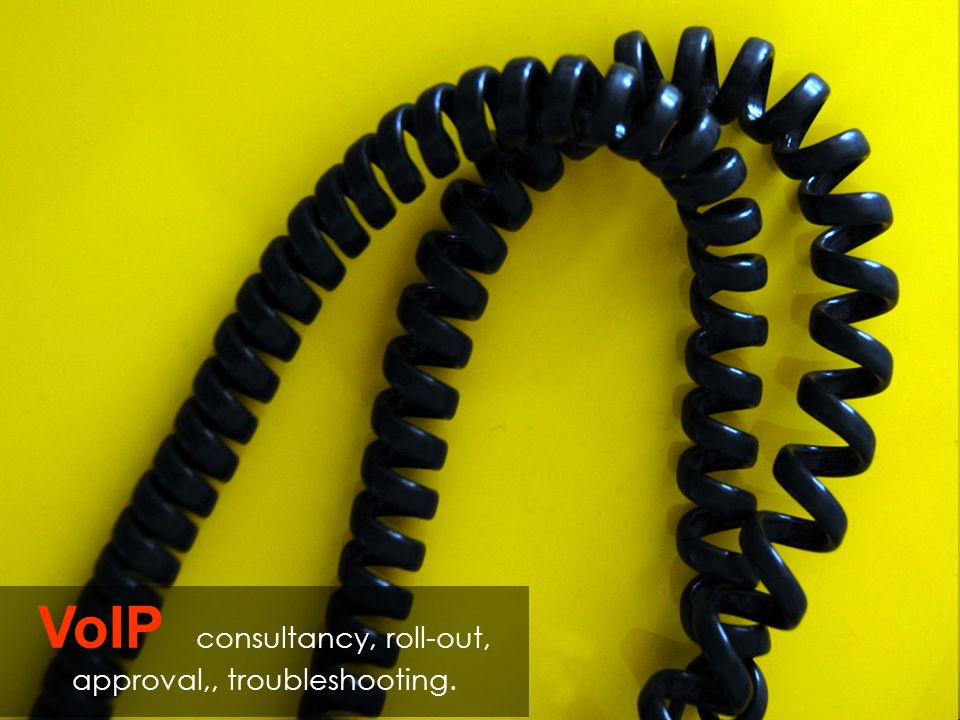 VoIP consultancy, roll-out, approval,, troubleshooting.
