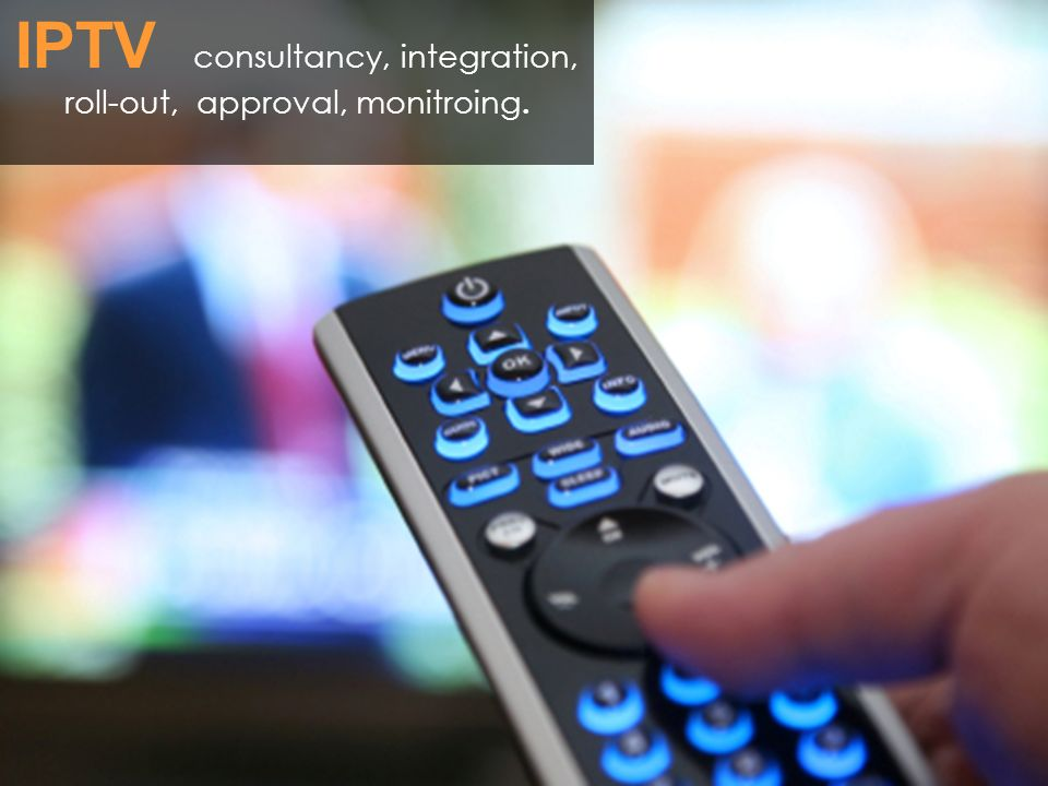 IPTV consultancy, integration, roll-out, approval, monitroing.