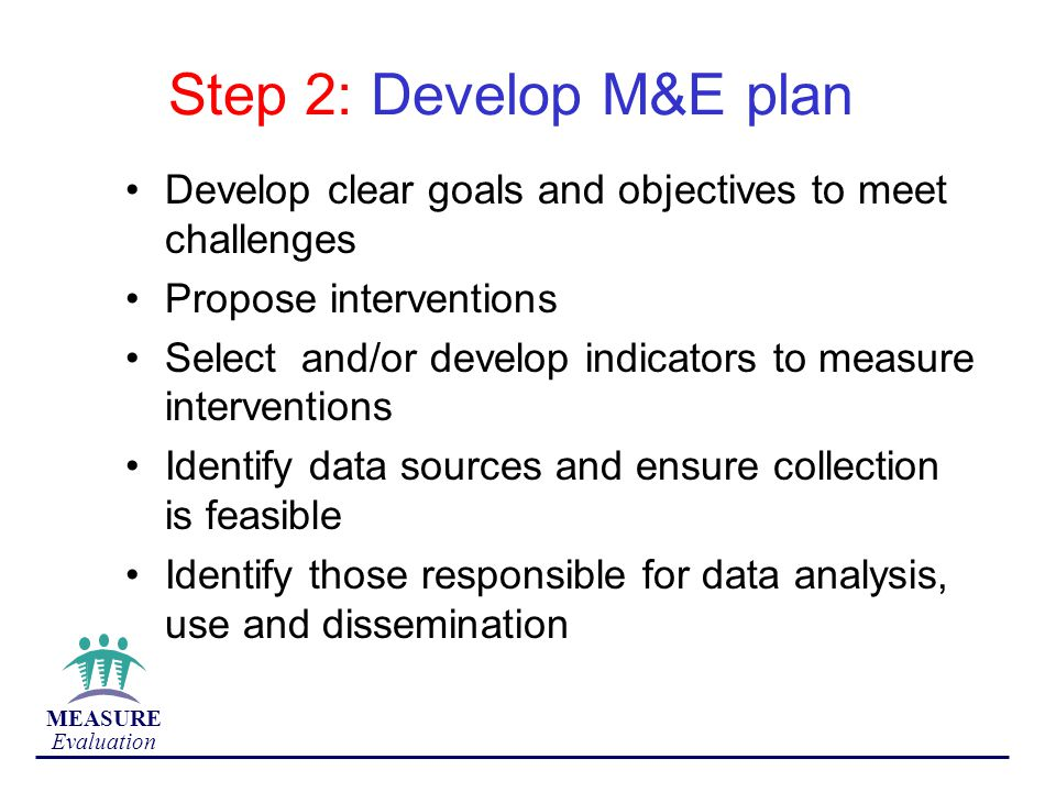 Step 2: Develop M&E plan Develop clear goals and objectives to meet challenges. Propose interventions.