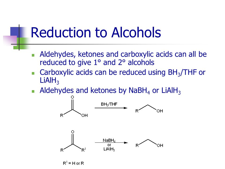 Reduction to Alcohols Aldehydes, ketones and carboxylic acids can all be reduced to give 1° and 2° alcohols.