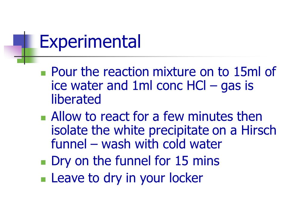 Experimental Pour the reaction mixture on to 15ml of ice water and 1ml conc HCl – gas is liberated.