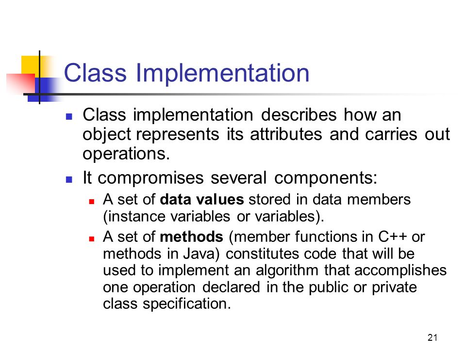 Class Implementation Class implementation describes how an object represents its attributes and carries out operations.