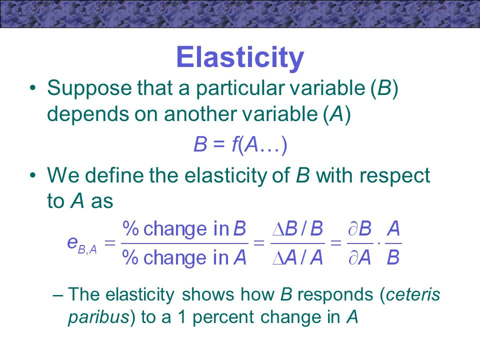Elasticity Suppose that a particular variable (B) depends on another variable (A) B = f(A…) We define the elasticity of B with respect to A as.