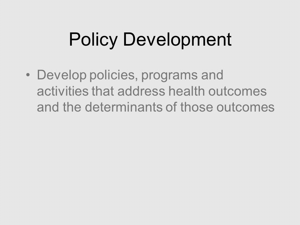Policy Development Develop policies, programs and activities that address health outcomes and the determinants of those outcomes.