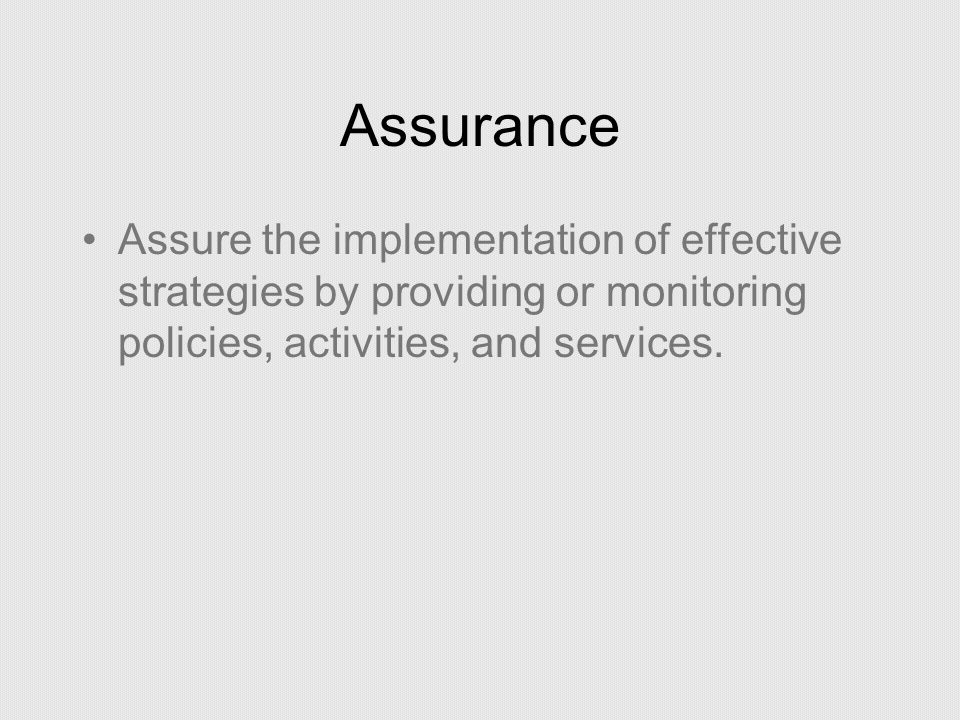Assurance Assure the implementation of effective strategies by providing or monitoring policies, activities, and services.