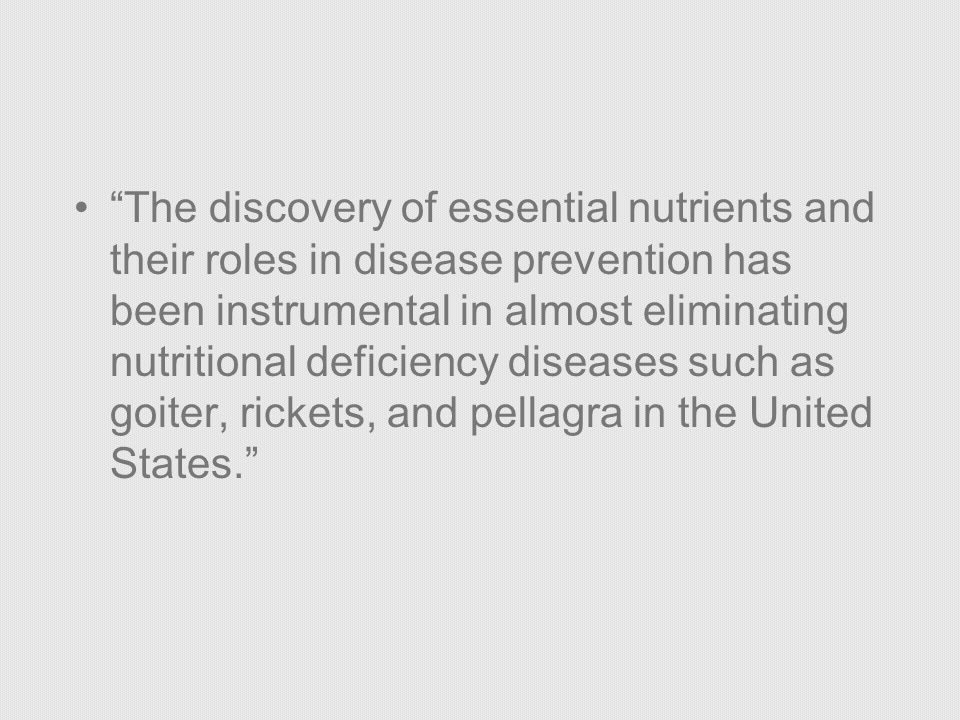 The discovery of essential nutrients and their roles in disease prevention has been instrumental in almost eliminating nutritional deficiency diseases such as goiter, rickets, and pellagra in the United States.