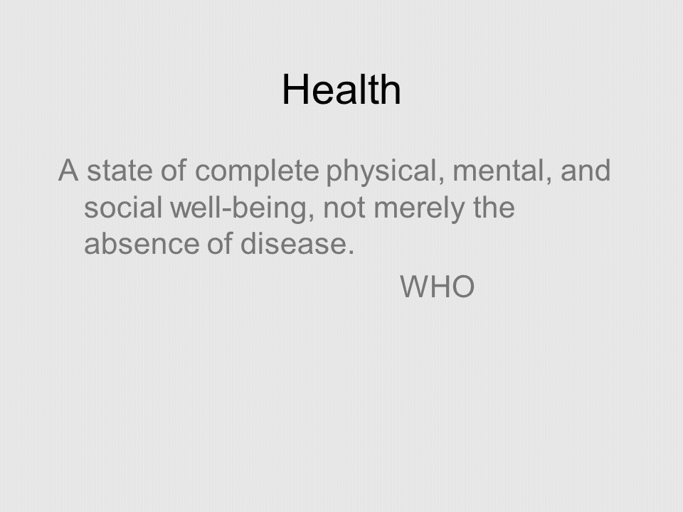 Health A state of complete physical, mental, and social well-being, not merely the absence of disease.