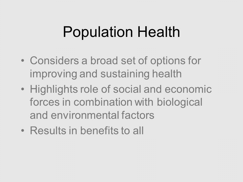 Population Health Considers a broad set of options for improving and sustaining health.
