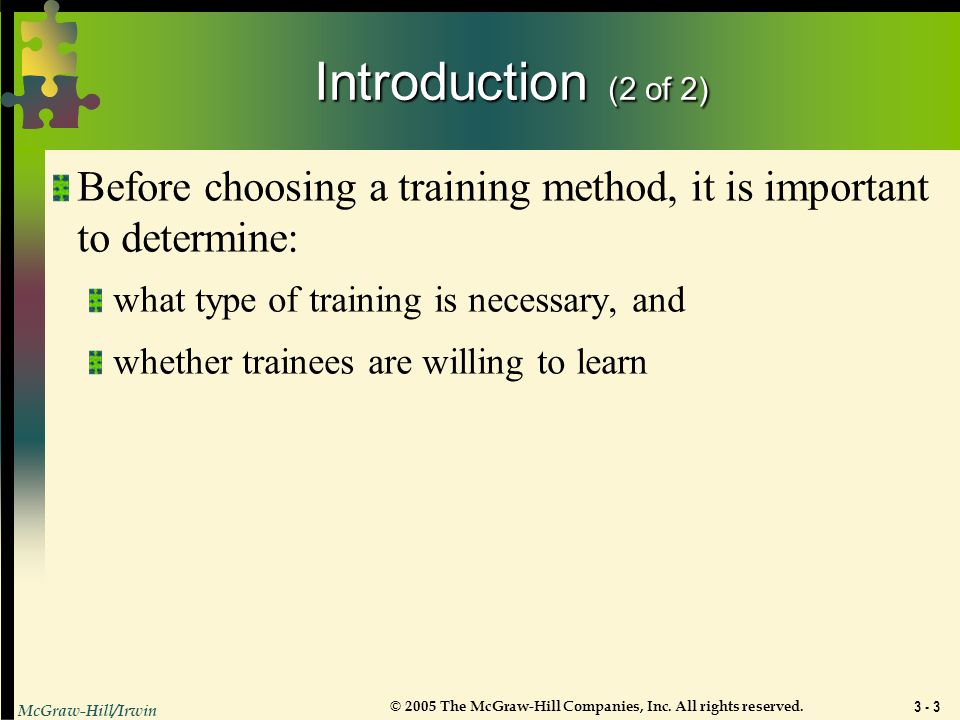 Introduction (2 of 2) Before choosing a training method, it is important to determine: what type of training is necessary, and.