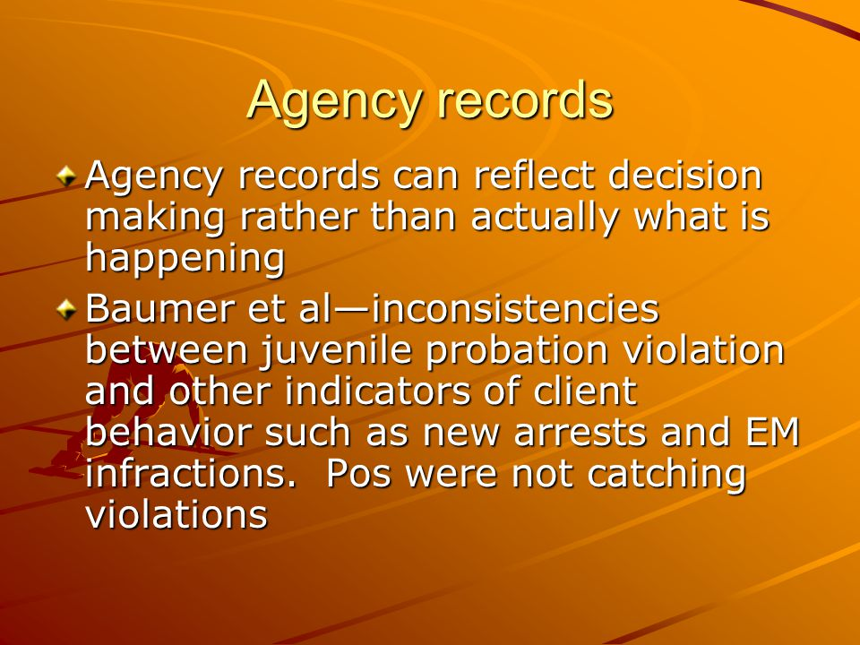 Agency records Agency records can reflect decision making rather than actually what is happening.