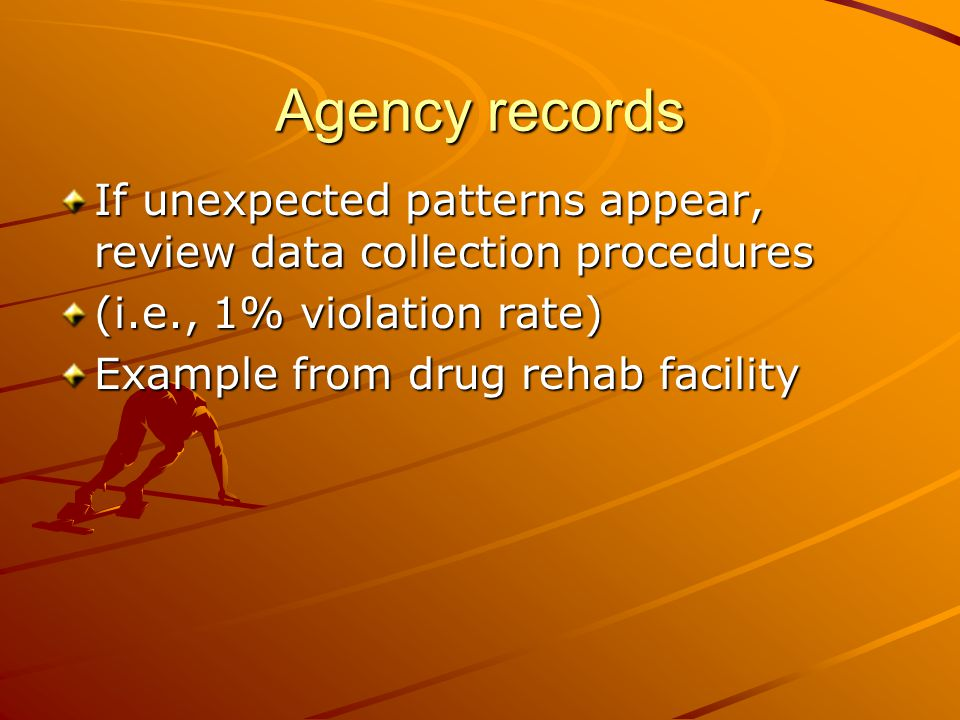 Agency records If unexpected patterns appear, review data collection procedures. (i.e., 1% violation rate)