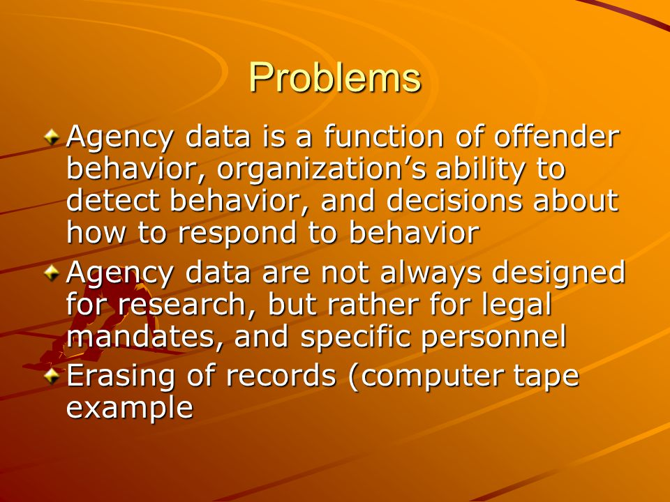 Problems Agency data is a function of offender behavior, organization's ability to detect behavior, and decisions about how to respond to behavior.