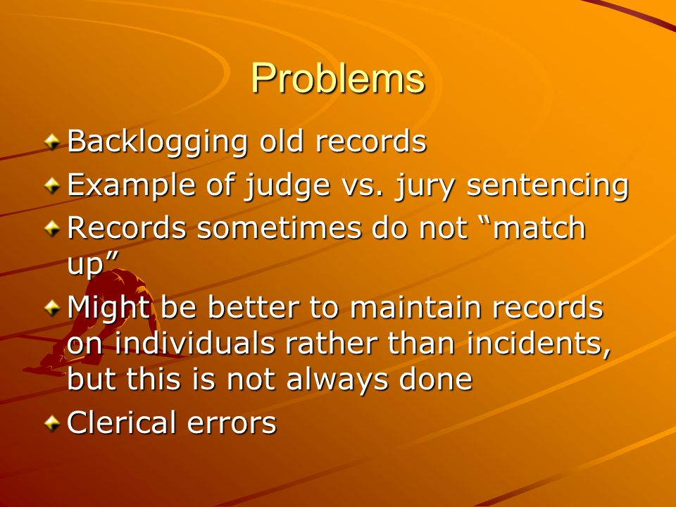 Problems Backlogging old records Example of judge vs. jury sentencing