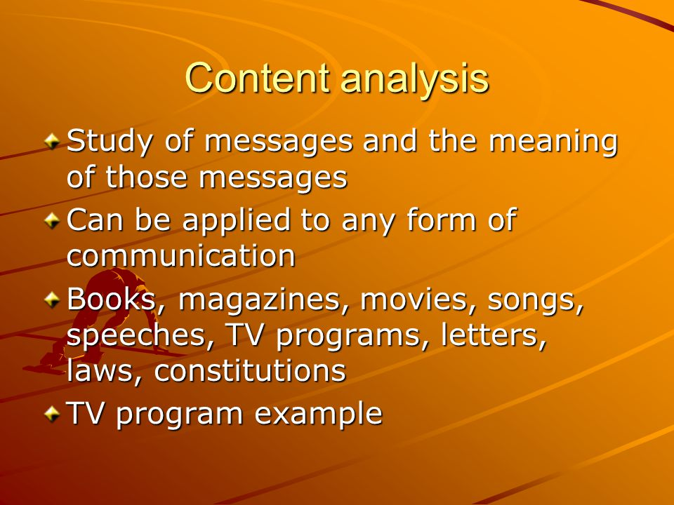 Content analysis Study of messages and the meaning of those messages
