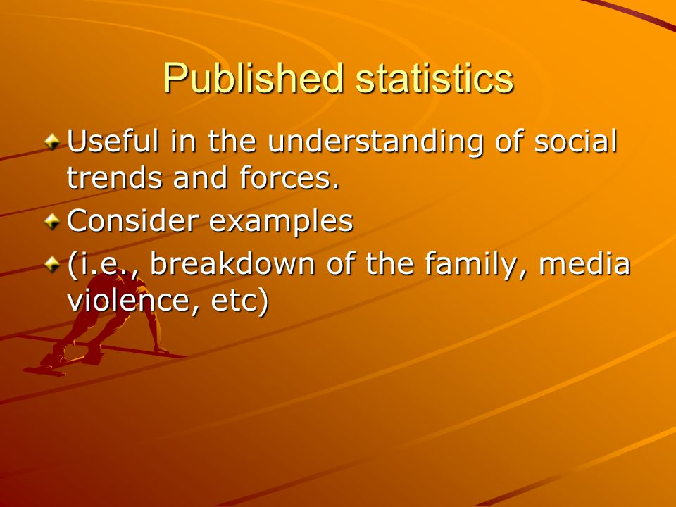 Published statistics Useful in the understanding of social trends and forces. Consider examples.