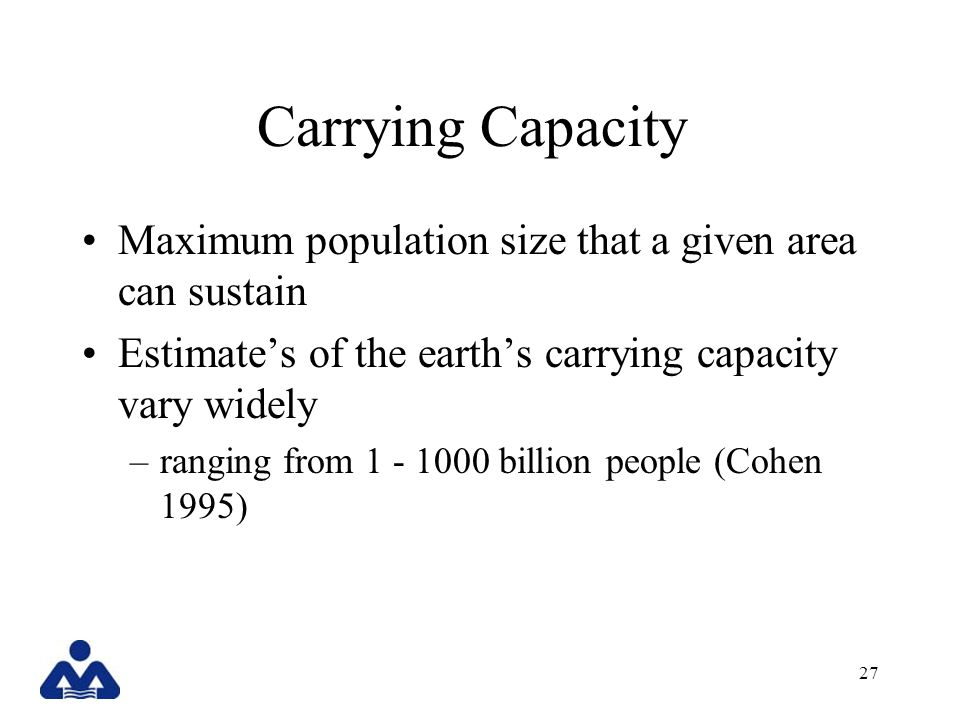 Carrying Capacity Maximum population size that a given area can sustain. Estimate's of the earth's carrying capacity vary widely.