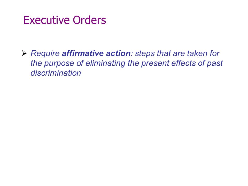 Executive Orders Require affirmative action: steps that are taken for the purpose of eliminating the present effects of past discrimination.