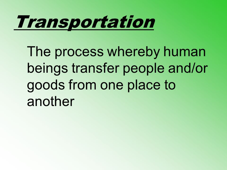 Transportation The process whereby human beings transfer people and/or goods from one place to another.