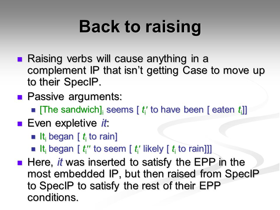 Back to raising Raising verbs will cause anything in a complement IP that isn't getting Case to move up to their SpecIP.