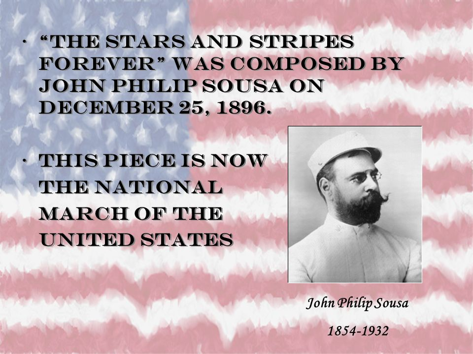 The Stars and Stripes Forever was composed by John Philip Sousa on December 25, 1896.