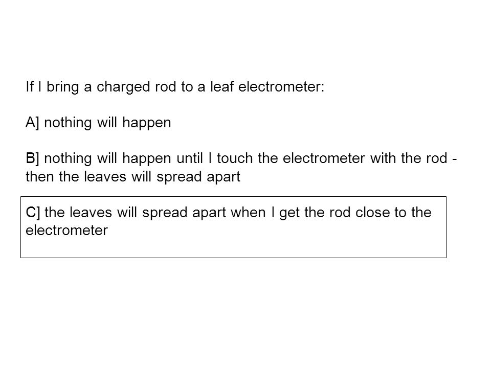 If I bring a charged rod to a leaf electrometer: A] nothing will happen B] nothing will happen until I touch the electrometer with the rod - then the leaves will spread apart C] the leaves will spread apart when I get the rod close to the electrometer