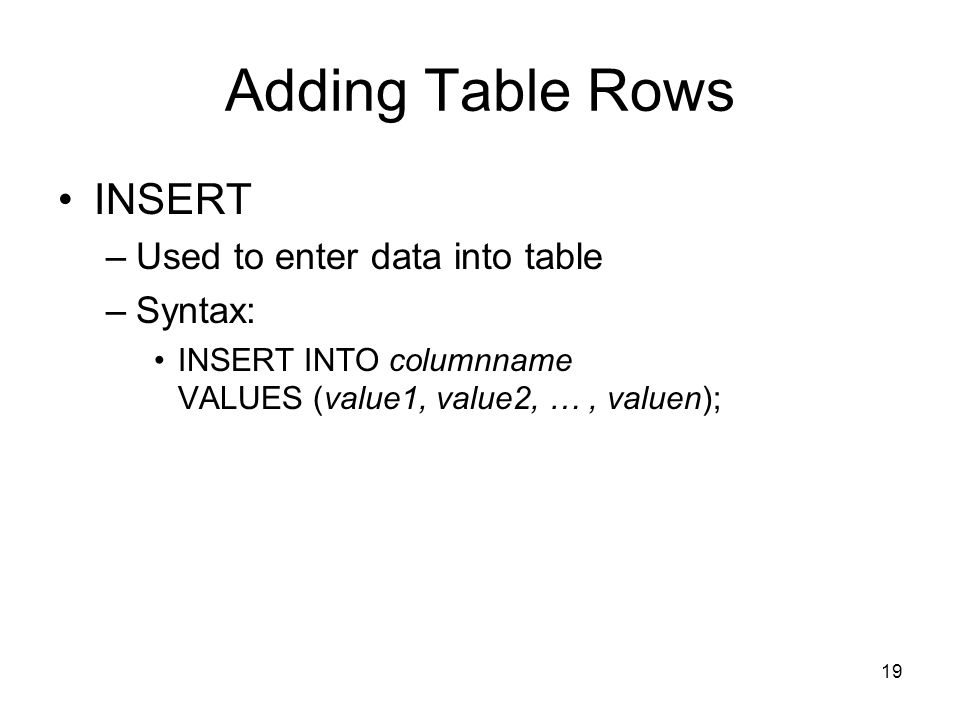 Adding Table Rows INSERT Used to enter data into table Syntax: