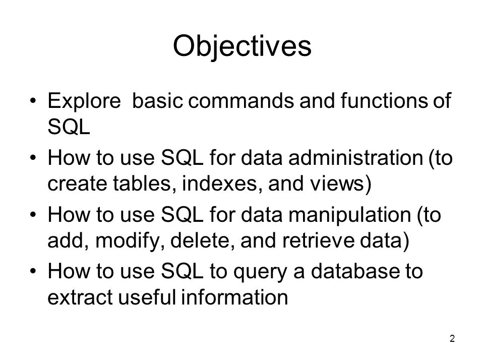 Objectives Explore basic commands and functions of SQL