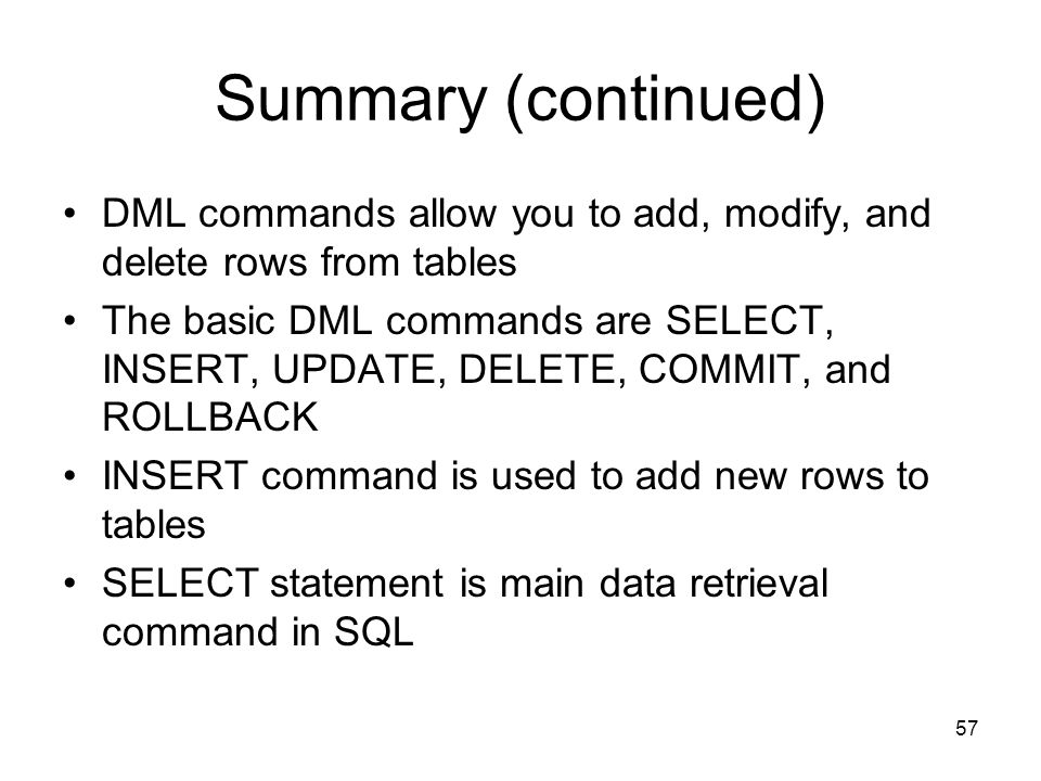 Summary (continued) DML commands allow you to add, modify, and delete rows from tables.