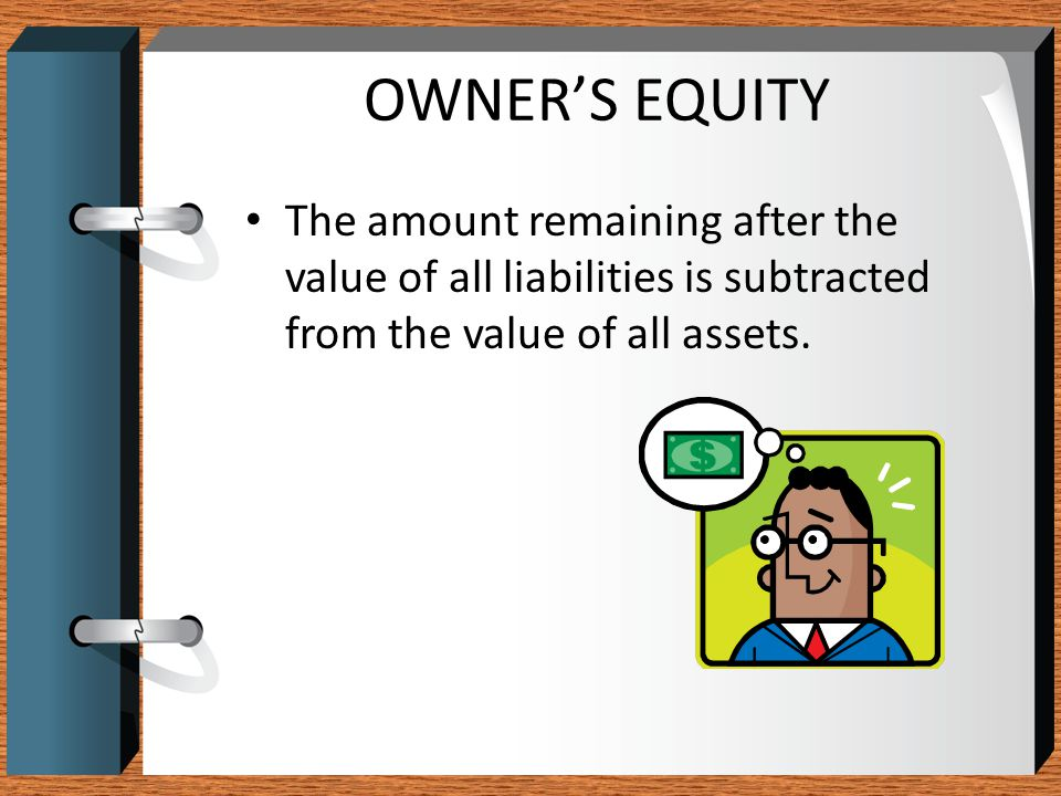 OWNER'S EQUITY The amount remaining after the value of all liabilities is subtracted from the value of all assets.