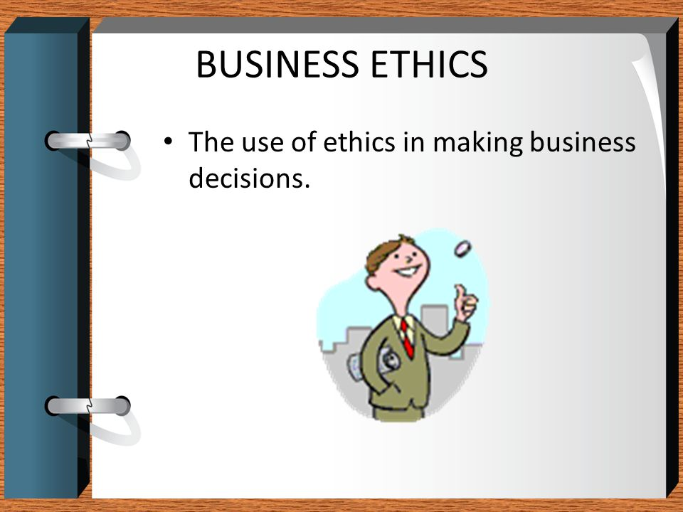 BUSINESS ETHICS The use of ethics in making business decisions.