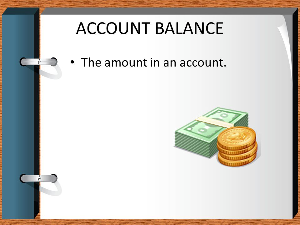 ACCOUNT BALANCE The amount in an account.