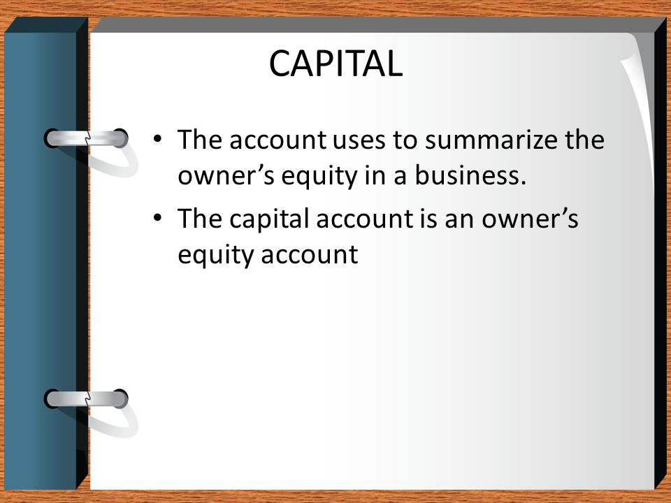 CAPITAL The account uses to summarize the owner's equity in a business.