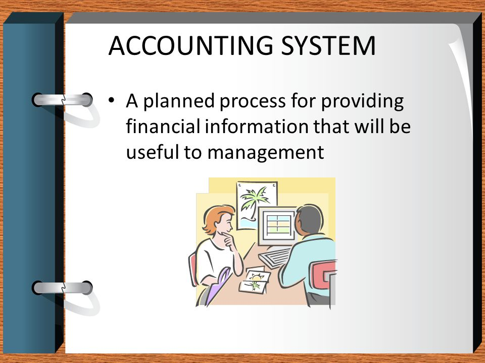 ACCOUNTING SYSTEM A planned process for providing financial information that will be useful to management.