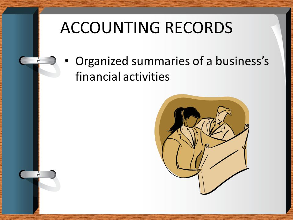ACCOUNTING RECORDS Organized summaries of a business's financial activities