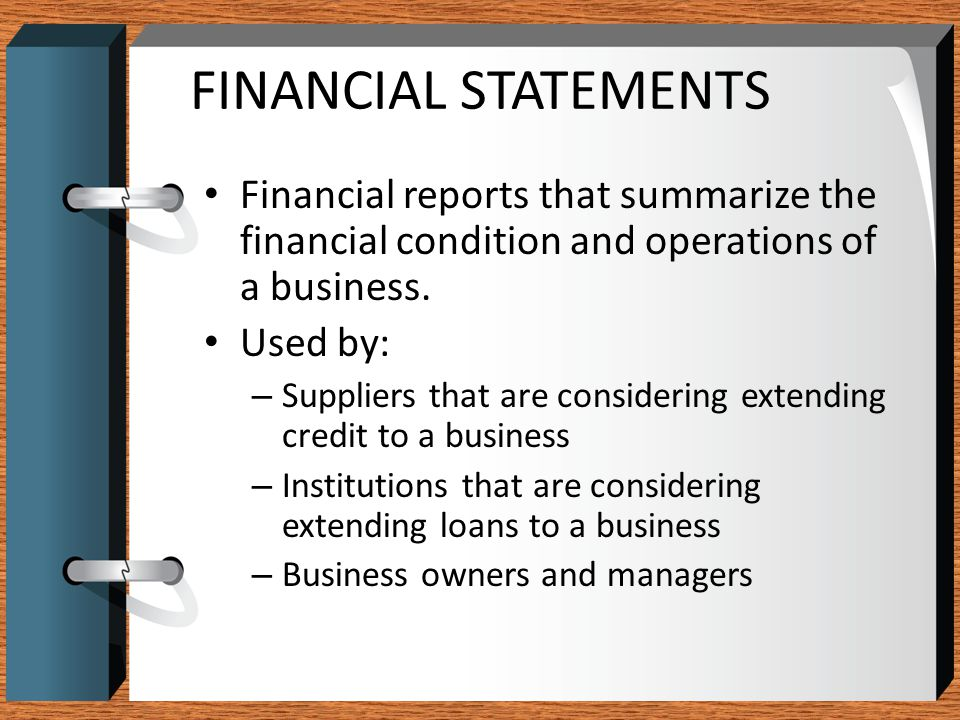 FINANCIAL STATEMENTS Financial reports that summarize the financial condition and operations of a business.