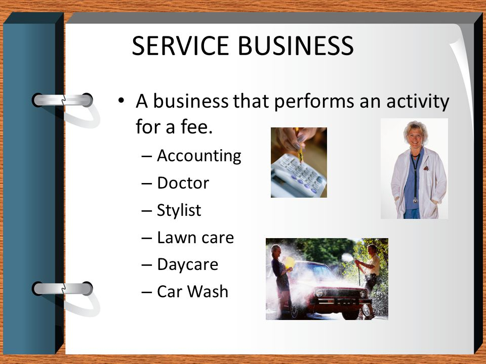 SERVICE BUSINESS A business that performs an activity for a fee.