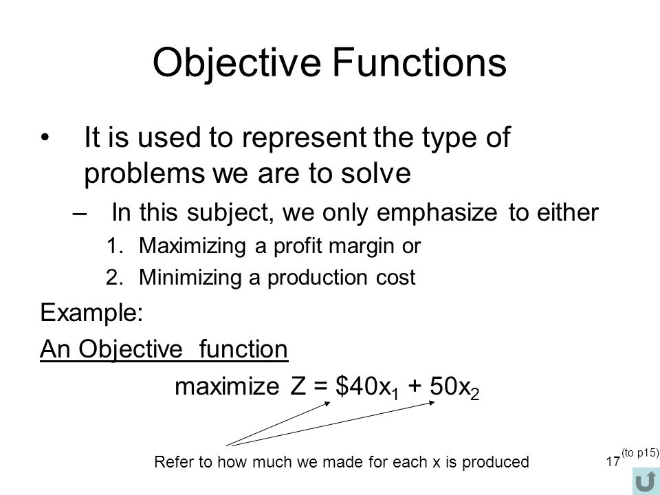 Objective Functions It is used to represent the type of problems we are to solve. In this subject, we only emphasize to either.