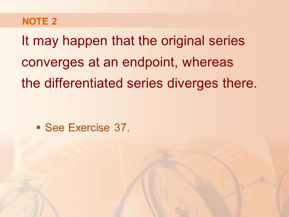 NOTE 2 It may happen that the original series converges at an endpoint, whereas the differentiated series diverges there.