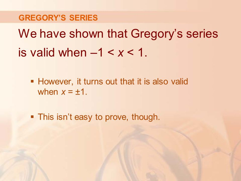 We have shown that Gregory's series is valid when –1 < x < 1.
