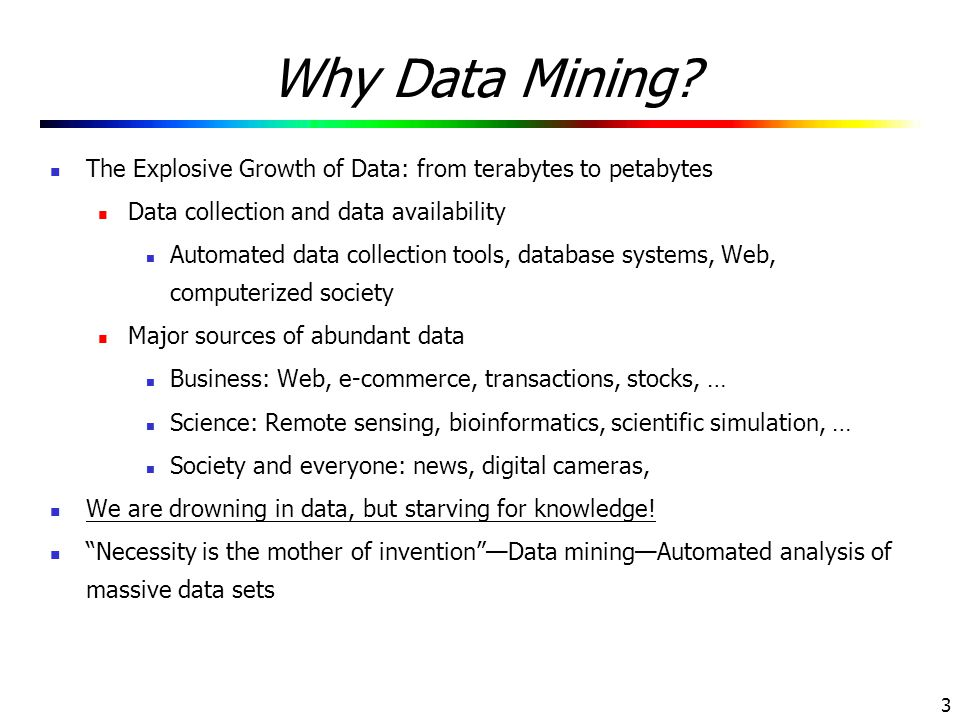 Why Data Mining The Explosive Growth of Data: from terabytes to petabytes. Data collection and data availability.