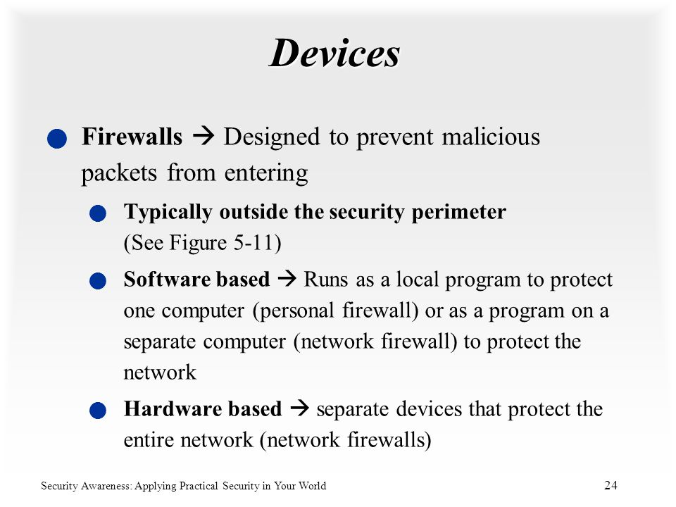 Devices Firewalls  Designed to prevent malicious packets from entering. Typically outside the security perimeter (See Figure 5-11)