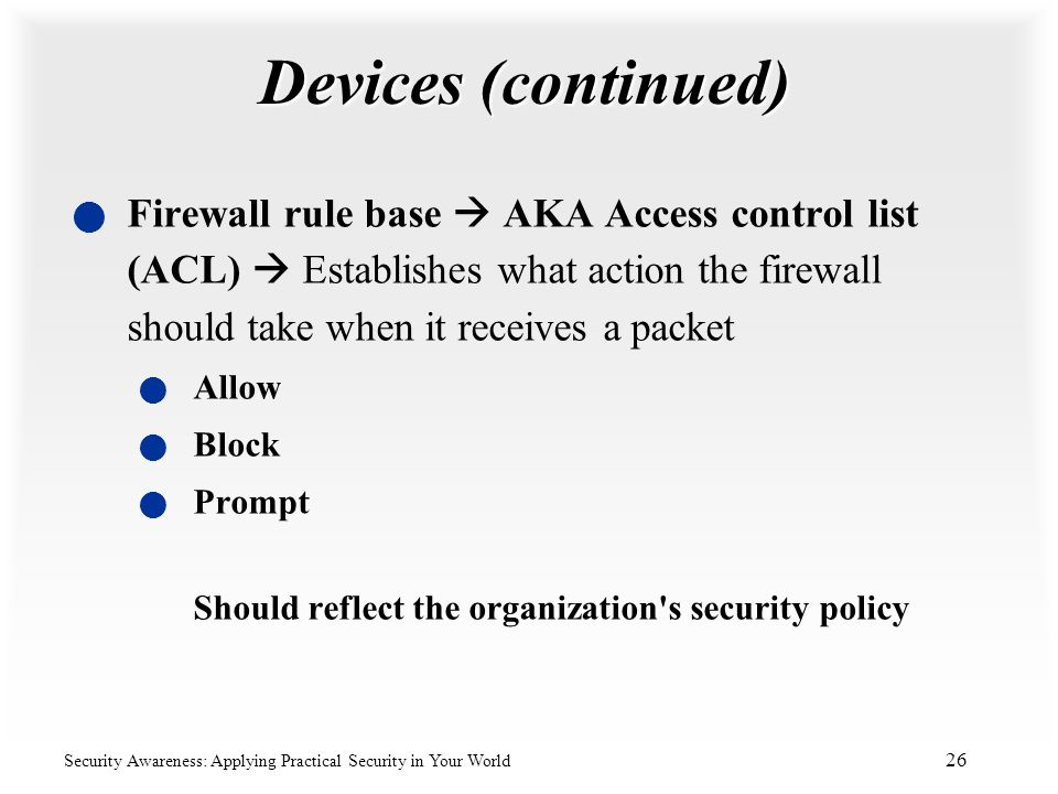 Devices (continued) Firewall rule base  AKA Access control list (ACL)  Establishes what action the firewall should take when it receives a packet.