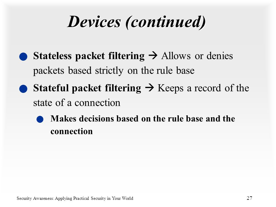 Devices (continued) Stateless packet filtering  Allows or denies packets based strictly on the rule base.
