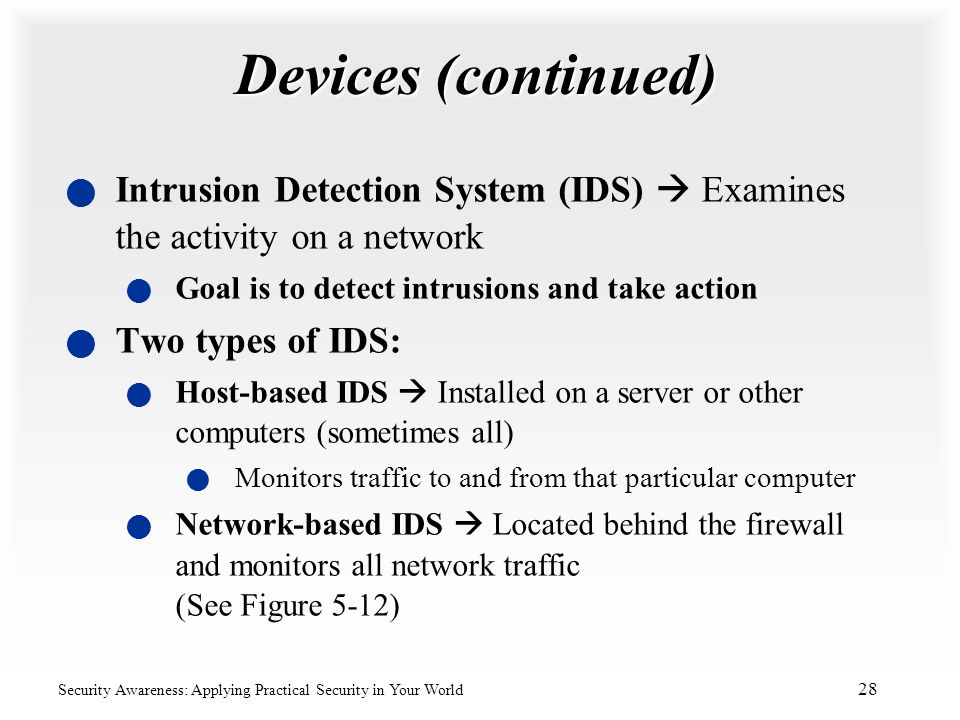 Devices (continued) Intrusion Detection System (IDS)  Examines the activity on a network. Goal is to detect intrusions and take action.