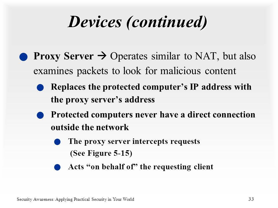 Devices (continued) Proxy Server  Operates similar to NAT, but also examines packets to look for malicious content.