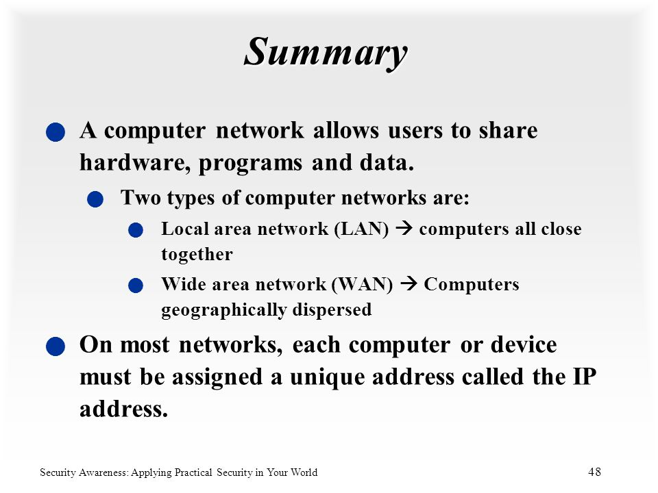 Summary A computer network allows users to share hardware, programs and data. Two types of computer networks are: