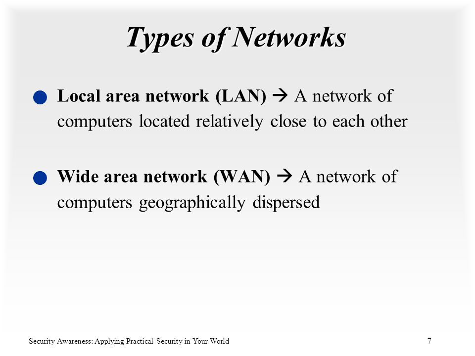 Types of Networks Local area network (LAN)  A network of computers located relatively close to each other.