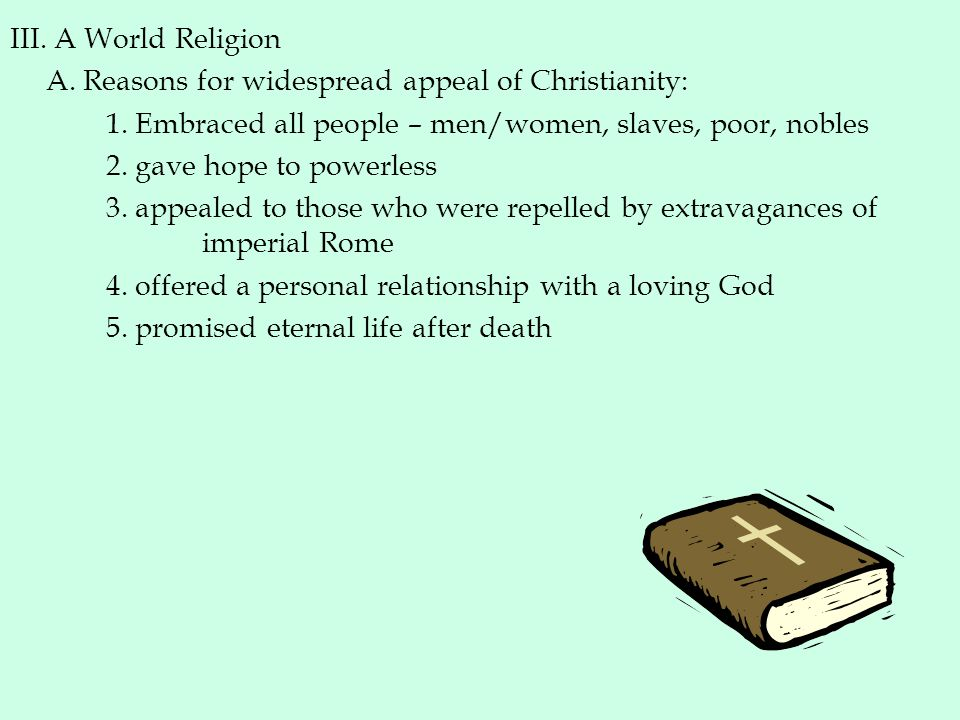 III. A World Religion A. Reasons for widespread appeal of Christianity: 1. Embraced all people – men/women, slaves, poor, nobles.