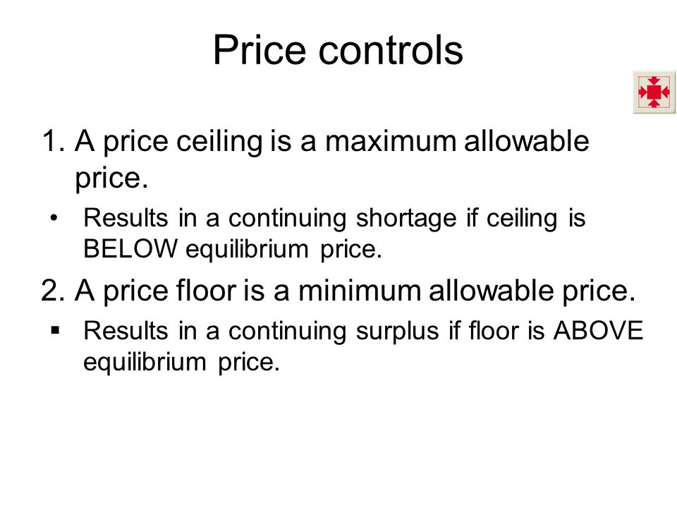 Price controls A price ceiling is a maximum allowable price.